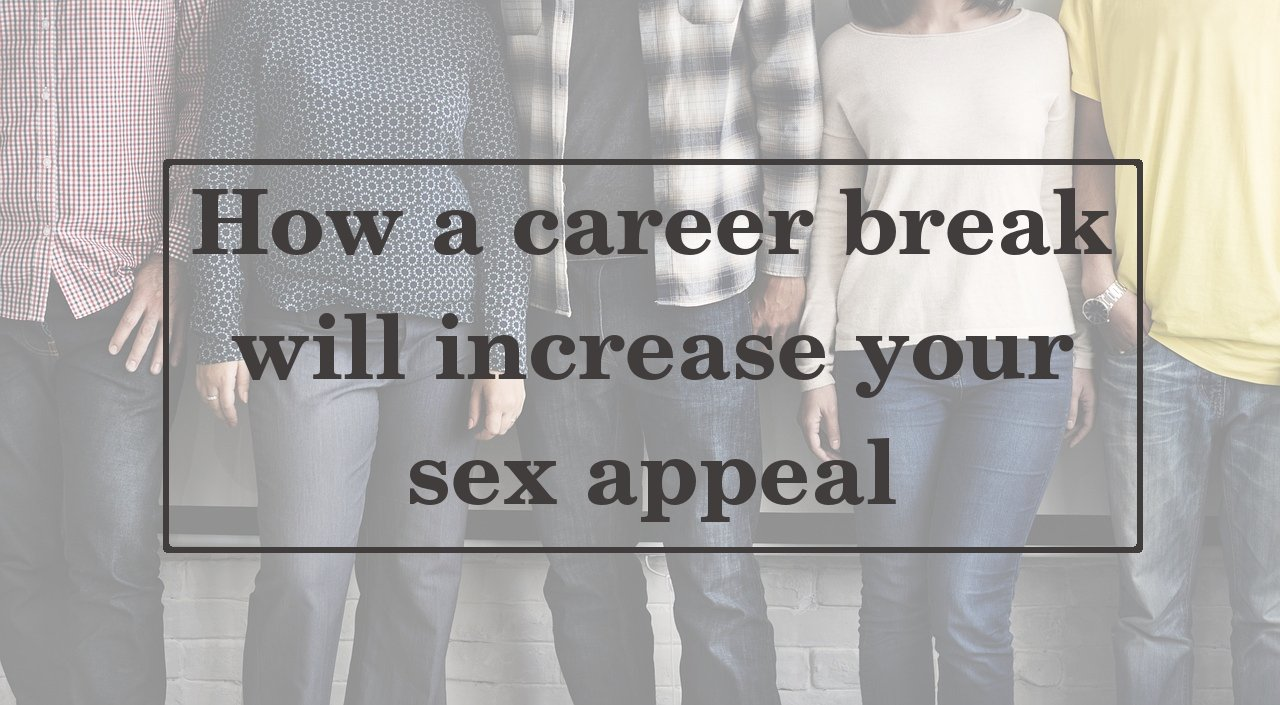 How a career break will increase your sex appeal