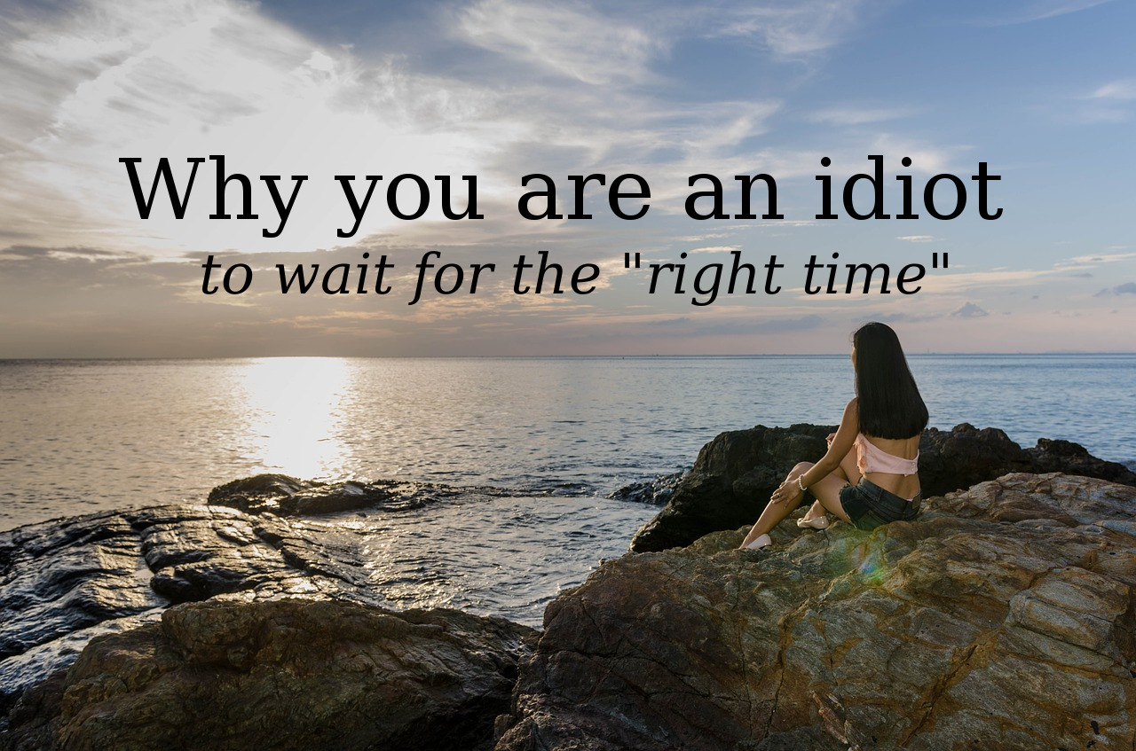 "Why you are an idiot to wait for the ""right time"""
